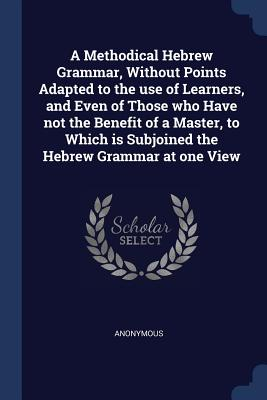 A Methodical Hebrew Grammar, Without Points Adapted to the Use of Learners, and Even of Those Who Have Not the Benefit of a Master, to Which Is Subjoined the Hebrew Grammar at One View - Anonymous