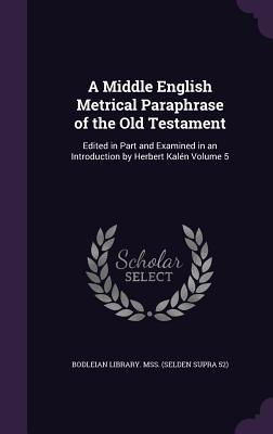 A Middle English Metrical Paraphrase of the Old Testament: Edited in Part and Examined in an Introduction by Herbert Kalen Volume 5 - Bodleian Library Mss (Selden Supra 52) (Creator)