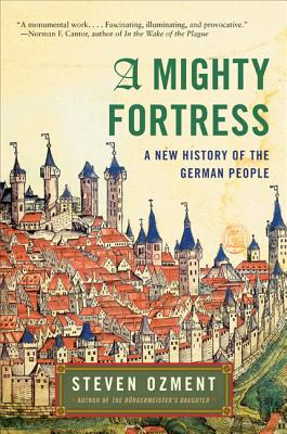 A Mighty Fortress: A New History of the German People - Ozment, Steven E