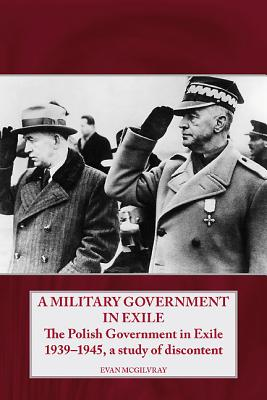 A Military Government in Exile: The Polish Government in Exile 1939-1945, a Study of Discontent - McGilvray, Evan