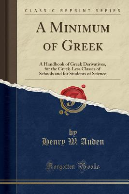 A Minimum of Greek: A Handbook of Greek Derivatives, for the Greek-Less Classes of Schools and for Students of Science (Classic Reprint) - Auden, Henry W