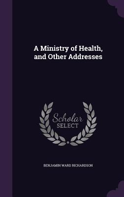 A Ministry of Health, and Other Addresses - Richardson, Benjamin Ward, Sir