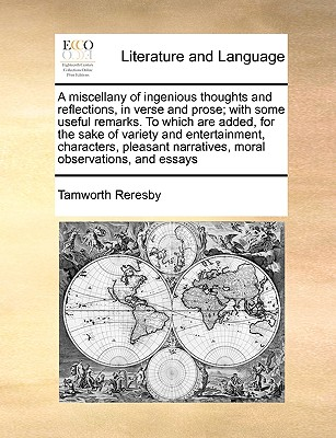A Miscellany of Ingenious Thoughts and Reflections, in Verse and Prose; With Some Useful Remarks. to Which Are Added, for the Sake of Variety and Entertainment, Characters, Pleasant Narratives, Moral Observations, and Essays - Reresby, Tamworth