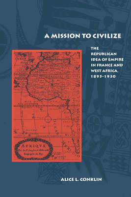 A Mission to Civilize: The Republican Idea of Empire in France and West Africa, 1895-1930 - Conklin, Alice L