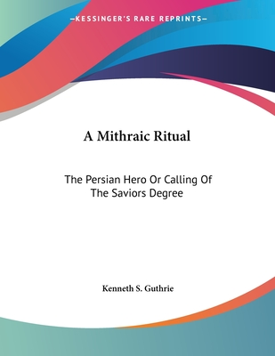 A Mithraic Ritual: The Persian Hero or Calling of the Saviors Degree - Guthrie, Kenneth S
