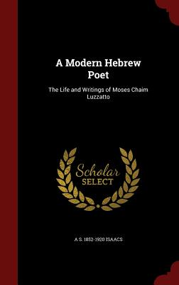 A Modern Hebrew Poet: The Life and Writings of Moses Chaim Luzzatto - Isaacs, A S 1852-1920
