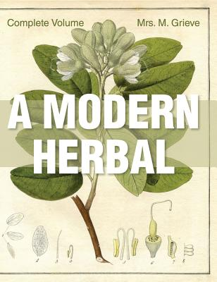 A Modern Herbal: The Complete Edition - Grieve, Margaret