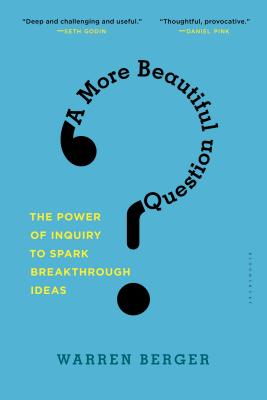 A More Beautiful Question: The Power of Inquiry to Spark Breakthrough Ideas - Berger, Warren