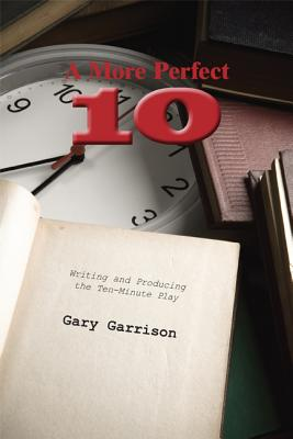 A More Perfect Ten: Writing and Producing the Ten-Minute Play - Garrison, Gary