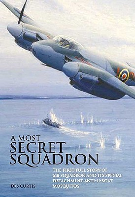 A Most Secret Squadron: The First Full Story of 618 Squadron and Its Special Detachment Anti-U-Boat Mosquitos - Curtis, Des