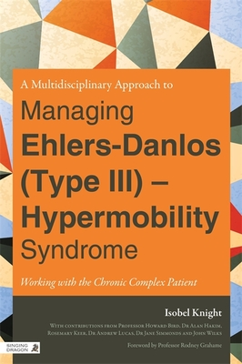 A Multi-Disciplinary Approach to Managing Ehlers Danlos (Type III) - Hypermobility Syndrome: Working with the Chronic Complex Patient - Knight, Isobel, and Grahame, Rodney (Foreword by)