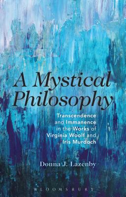 A Mystical Philosophy: Transcendence and Immanence in the Works of Virginia Woolf and Iris Murdoch - Lazenby, Donna J.