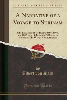 A Narrative of a Voyage to Surinam: Of a Residence There During 1805, 1806, and 1807; And of the Author's Return to Europe by Tbe Way of North America (Classic Reprint) - Sack, Albert Von