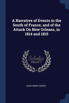 A Narrative of Events in the South of France, and of the Attack on New Orleans, in 1814 and 1815 - Cooke, John Henry, Sir