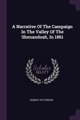 A Narrative of the Campaign in the Valley of the Shenandoah, in 1861 - Patterson, Robert