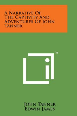 A Narrative of the Captivity and Adventures of John Tanner - Tanner, John, and James, Edwin (Editor)
