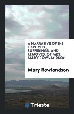A Narrative of the Captivity, Sufferings, and Removes, of Mrs. Mary Rowlandson - Rowlandson, Mary