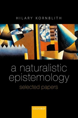 A Naturalistic Epistemology: Selected Papers - Kornblith, Hilary
