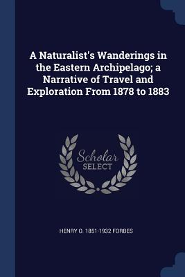 A Naturalist's Wanderings in the Eastern Archipelago; A Narrative of Travel and Exploration from 1878 to 1883 - Forbes, Henry O 1851-1932