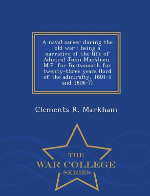 A Naval Career During the Old War: Being a Narrative of the Life of Admiral John Markham, M.P. for Portsmouth for Twenty-Three Years (Lord of the Admiralty, 1801-4 and 1806-7) - War College Series - Markham, Clements R