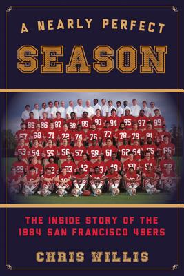 A Nearly Perfect Season: The Inside Story of the 1984 San Francisco 49ers - Willis, Chris