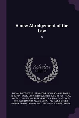 A New Abridgement of the Law: 5 - Bacon, Matthew, and John Adams Library (Boston Public Librar (Creator), and Sayer, Joseph