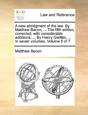 A New Abridgment of the Law. by Matthew Bacon, ... the Fifth Edition, Corrected; With Considerable Additions, ... by Henry Gwillim, ... in Seven Volumes. Volume 5 of 7 - Bacon, Matthew
