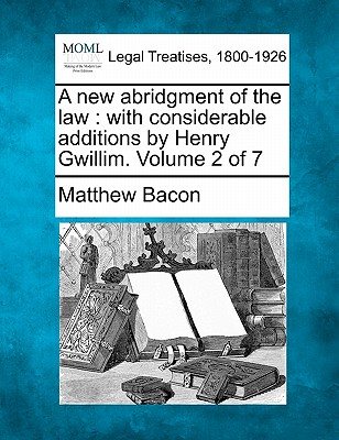 A New Abridgment of the Law: With Considerable Additions by Henry Gwillim. Volume 2 of 7 - Bacon, Matthew