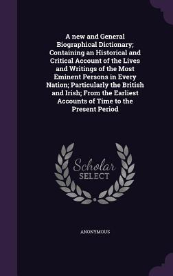 A New and General Biographical Dictionary; Containing an Historical and Critical Account of the Lives and Writings of the Most Eminent Persons in Every Nation; Particularly the British and Irish; From the Earliest Accounts of Time to the Present Period - Anonymous