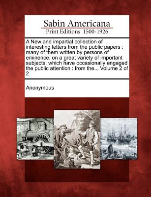 A New and Impartial Collection of Interesting Letters from the Public Papers: Many of Them Written by Persons of Eminence, on a Great Variety of Important Subjects, Which Have Occasionally Engaged the Public Attention: From The... Volume 2 of 2 - Anonymous (Creator)