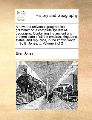 A New and Universal Geographical Grammar: Or, a Complete System of Geography. Containing the Ancient and Present State of All the Empires, Kingdoms, States, and Republics, in the Known World: ... by E. Jones, ... Volume 2 of 2 - Jones, Evan