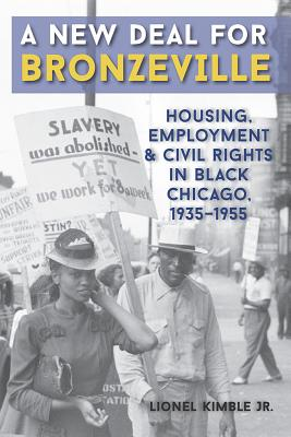 A New Deal for Bronzeville: Housing, Employment, and Civil Rights in Black Chicago, 1935-1955 - Kimble, Lionel, Jr.