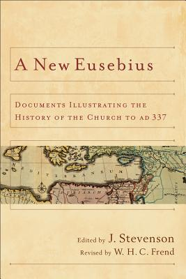 A New Eusebius: Documents Illustrating the History of the Church to Ad 337 - Stevenson, J (Editor), and Frend, W H (Editor)