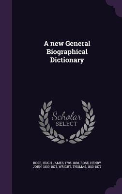 A New General Biographical Dictionary - Rose, Hugh James, and Rose, Henry John, and Wright, Thomas