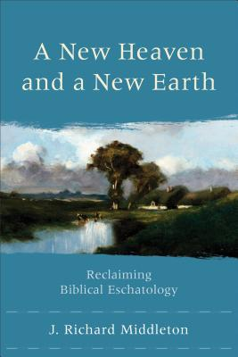 A New Heaven and a New Earth: Reclaiming Biblical Eschatology - Middleton, J Richard