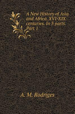 A New History of Asia and Africa. XVI-XIX Centuries. in 3 Parts. Part 1 - Rodriges, A M