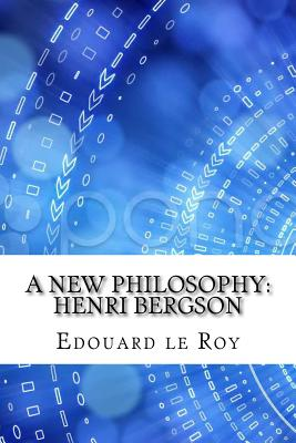 A New Philosophy: Henri Bergson - Le Roy, Edouard