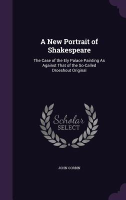 A New Portrait of Shakespeare: The Case of the Ely Palace Painting as Against That of the So-Called Droeshout Original - Corbin, John