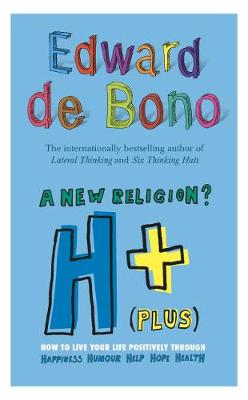 A New Religion? H+ (Plus): How to Live Your Life Positively Through Happiness, Humour, Help, Hope, Health - Bono, Edward De