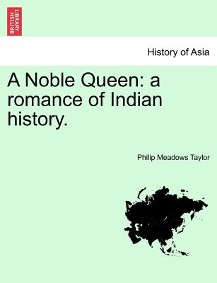 A Noble Queen: A Romance of Indian History. Vol. I - Taylor, Philip Meadows