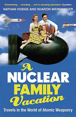 A Nuclear Family Vacation: Travels in the World of Atomic Weaponry - Hodge, Nathan, and Weinberger, Sharon