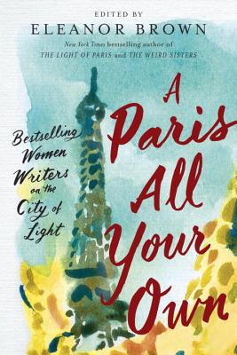 A Paris All Your Own: Bestselling Women Writers on the City of Light - Brown, Eleanor (Editor)
