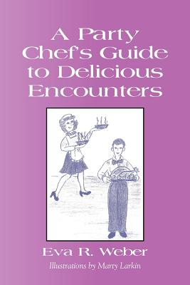A Party Chef's Guide to Delicious Encounters - Weber, Eva