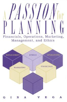A Passion for Planning: Financials, Operations, Marketing, Management, and Ethics - Vega, Gina