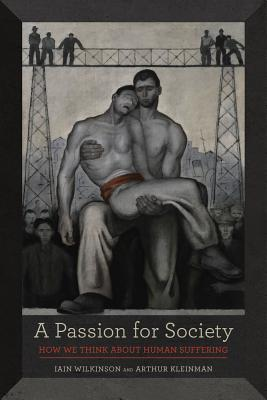 A Passion for Society: How We Think about Human Suffering - Wilkinson, Iain, Dr., and Kleinman, Arthur, Professor