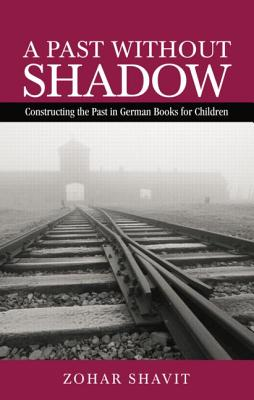 A Past Without Shadow: Constructing the Past in German Books for Children - Shavit, Zohar