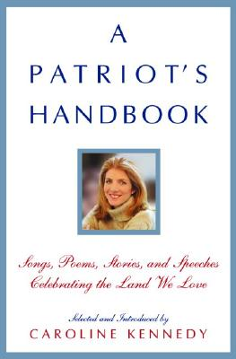 A Patriot's Handbook: Songs, Poems, Stories, and Speeches Celebrating the Land We Love - Kennedy-Schlossberg, Caroline (Selected by)