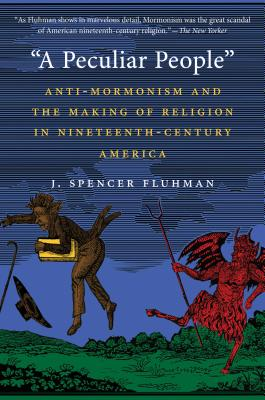 A Peculiar People: Anti-Mormonism and the Making of Religion in Nineteenth-Century America - Fluhman, J Spencer
