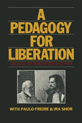 A Pedagogy for Liberation: Dialogues on Transforming Education - Freire, Paulo, and Shor, Ira