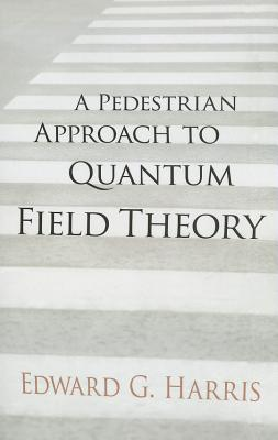 A Pedestrian Approach to Quantum Field Theory - Harris, Edward G, PhD